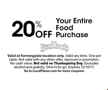 20% Off Your Entire Food Purchase. Valid at Farmingdale location only. Valid any time. One per table. Not valid with any other offer, discount or promotion.No cash value. Not valid on Thanksgiving Day. Excludes alcohol and gratuity. Dine in/to-go. Expires 12/10/17. Go to LocalFlavor.com for more coupons.