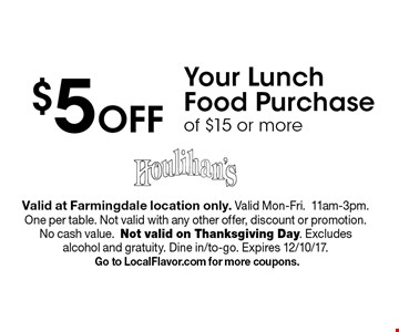 $5 Off Your Lunch Food Purchase of $15 or more. Valid at Farmingdale location only. Valid Mon-Fri.11am-3pm. One per table. Not valid with any other offer, discount or promotion. No cash value.Not valid on Thanksgiving Day. Excludes alcohol and gratuity. Dine in/to-go. Expires 12/10/17. Go to LocalFlavor.com for more coupons.