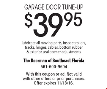 $39.95 Garage door tune-up. Lubricate all moving parts, inspect rollers,tracks, hinges, cables, bottom rubber & exterior seal opener adjustments. With this coupon or ad. Not valid with other offers or prior purchases. Offer expires 11/18/16.