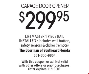 $299.95 Garage door opener. Liftmaster 1 piece rail installed - includes wall button, safety sensors & clicker (remote). With this coupon or ad. Not valid with other offers or prior purchases. Offer expires 11/18/16.