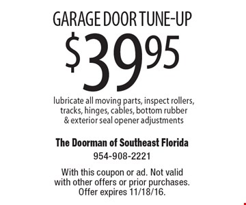 $39.95 Garage door tune-up lubricate all moving parts, inspect rollers, tracks, hinges, cables, bottom rubber & exterior seal opener adjustments. With this coupon or ad. Not valid with other offers or prior purchases. Offer expires 11/18/16.