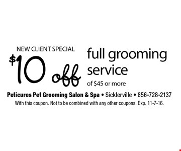 new client special. $10 off full grooming service of $45 or more. With this coupon. Not to be combined with any other coupons. Exp. 11-7-16.