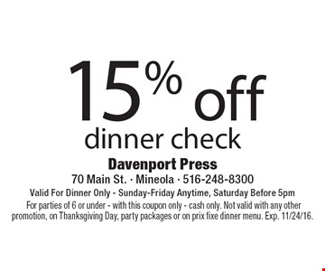 15% off dinner check. Valid For Dinner Only. Sunday-Friday Anytime, Saturday Before 5pm.For parties of 6 or under. With this coupon only. Cash only. Not valid with any other promotion, on Thanksgiving Day, party packages or on prix fixe dinner menu. Exp. 11/24/16.