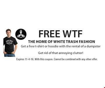 FREE WTF THE HOME OF WHITE TRASH FASHIONGet a free t-shirt or hoodie with the rental of a dumpsterGet rid of that annoying clutter!. Expires 11-4-16. With this coupon. Cannot be combined with any other offer.