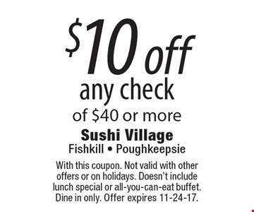 $10 off any check of $40 or more. With this coupon. Not valid with other offers or on holidays. Doesn't include lunch special or all-you-can-eat buffet. Dine in only. Offer expires 11-24-17.