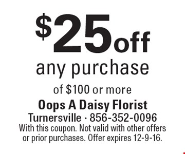 $25 off any purchase of $100 or more. With this coupon. Not valid with other offers or prior purchases. Offer expires 12-9-16.