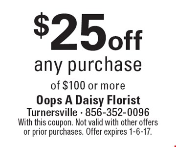 $25 off any purchase of $100 or more. With this coupon. Not valid with other offers or prior purchases. Offer expires 1-6-17.