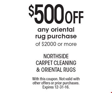 $500 Off any oriental rug purchase of $2000 or more. With this coupon. Not valid with other offers or prior purchases. Expires 12-31-16.