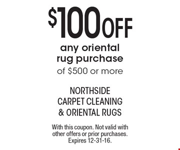 $100 Off any oriental rug purchase of $500 or more. With this coupon. Not valid with other offers or prior purchases. Expires 12-31-16.