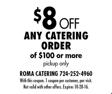 $8 Off Any catering order of $100 or more pickup only. With this coupon. 1 coupon per customer, per visit. Not valid with other offers. Expires 10-28-16.