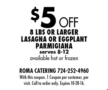 $5 Off 8 Lbs or larger lasagna or eggplant Parmigiana serves 8-12 available hot or frozen. With this coupon. 1 Coupon per customer, per visit. Call to order only. Expires 10-28-16.