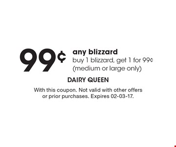 99¢ any blizzard – buy 1 blizzard, get 1 for 99¢ (medium or large only). With this coupon. Not valid with other offers or prior purchases. Expires 02-03-17.