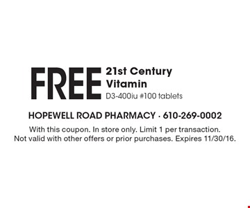 Free 21st Century Vitamin. D3-400iu #100 tablets. With this coupon. In store only. Limit 1 per transaction. Not valid with other offers or prior purchases. Expires 11/30/16.