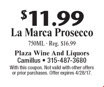 $11.99 La Marca Prosecco, 750ML - Reg. $16.99. With this coupon. Not valid with other offers or prior purchases. Offer expires 4/28/17.