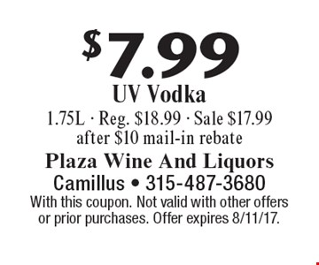 $7.99 UV Vodka. 1.75L. Reg. $18.99. Sale $17.99. After $10 mail-in rebate. With this coupon. Not valid with other offers or prior purchases. Offer expires 8/11/17.