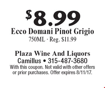 $8.99 Ecco Domani Pinot Grigio. 750ML. Reg. $11.99. With this coupon. Not valid with other offers or prior purchases. Offer expires 8/11/17.
