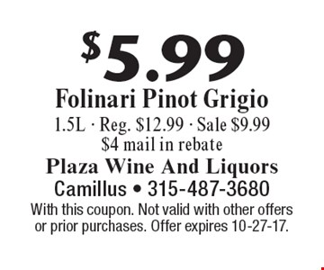 $5.99 Folinari Pinot Grigio 1.5L - Reg. $12.99 - Sale $9.99 $4 mail in rebate. With this coupon. Not valid with other offers or prior purchases. Offer expires 10-27-17.