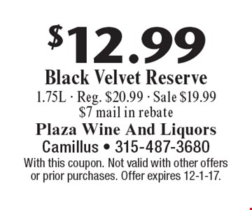 $12.99 Black Velvet Reserve 1.75L - Reg. $20.99 - Sale $19.99 $7 mail in rebate. With this coupon. Not valid with other offers or prior purchases. Offer expires 12-1-17.