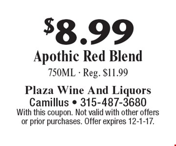 $8.99 Apothic Red Blend 750ML - Reg. $11.99. With this coupon. Not valid with other offers or prior purchases. Offer expires 12-1-17.