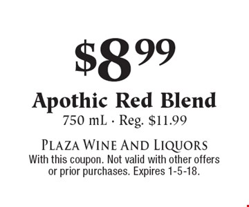 $8.99 Apothic Red Blend. 750 mL, Reg. $11.99. With this coupon. Not valid with other offers or prior purchases. Expires 1-5-18.