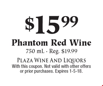 $15.99 Phantom Red Wine. 750 mL, Reg. $19.99. With this coupon. Not valid with other offers or prior purchases. Expires 1-5-18.