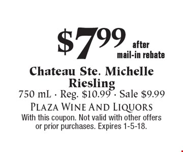 $7.99 Chateau Ste. Michelle Riesling. 750 mL. Reg. $10.99. Sale $9.99. With this coupon. Not valid with other offers or prior purchases. Expires 1-5-18.