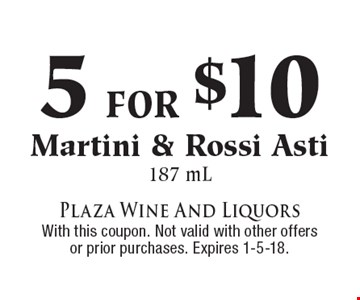 5 for $10 Martini & Rossi Asti 187 mL. With this coupon. Not valid with other offers or prior purchases. Expires 1-5-18.