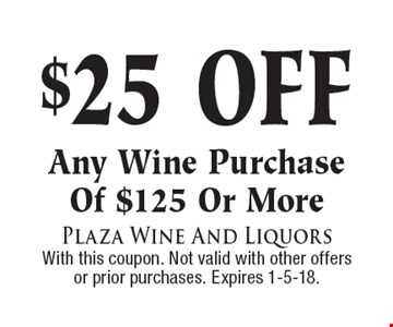 $25 off any wine purchase of $125 or more. With this coupon. Not valid with other offers or prior purchases. Expires 1-5-18.