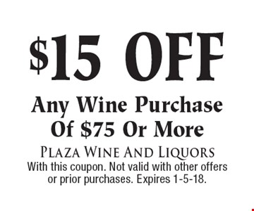 $15 off any wine purchase of $75 or more. With this coupon. Not valid with other offers or prior purchases. Expires 1-5-18.