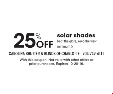 25% off solar shades beat the glare, keep the view! Minimum 5. With this coupon. Not valid with other offers or prior purchases. Expires 10-28-16.