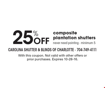 25% off composite plantation shutters never need painting - minimum 5. With this coupon. Not valid with other offers or prior purchases. Expires 10-28-16.