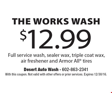 $12.99 The Works Wash Full service wash, sealer wax, triple coat wax,air freshener and Armor All® tires. With this coupon. Not valid with other offers or prior services. Expires 12/30/16.