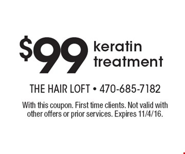 $99 keratin treatment. With this coupon. First time clients. Not valid with other offers or prior services. Expires 11/4/16.