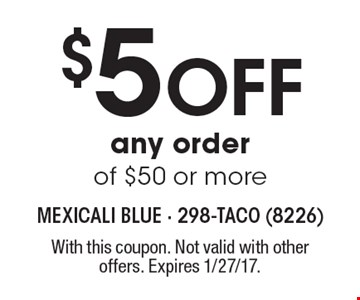 $5 Off any order of $50 or more. With this coupon. Not valid with other offers. Expires 1/27/17.