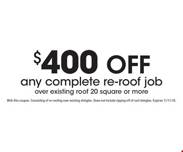 $400 off any complete re-roof job over existing roof 20 square or more. With this coupon. Consisting of re-roofing over existing shingles. Does not include ripping off of roof shingles. Expires 11/11/16.