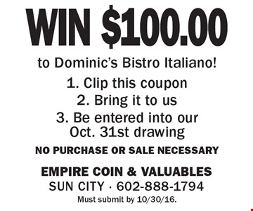 WIN $100.00 to Dominic's Bistro Italiano! 1. Clip this coupon 2. Bring it to us 3. Be entered into our Oct. 31st drawing. No purchase or sale necessary. Must submit by 10/30/16.