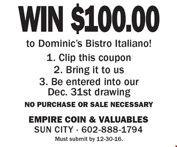 WIN $100.00 to Dominic's Bistro Italiano! 1. Clip this coupon 2. Bring it to us 3. Be entered into our Dec. 31st drawing No purchase or sale necessary. Must submit by 12-30-16.