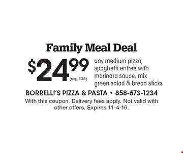 $24.99 for our Family Meal Deal. Includes any medium pizza, spaghetti entree with marinara sauce, mix green salad & bread sticks (reg $35). With this coupon. Delivery fees apply. Not valid with other offers. Expires 11-4-16.