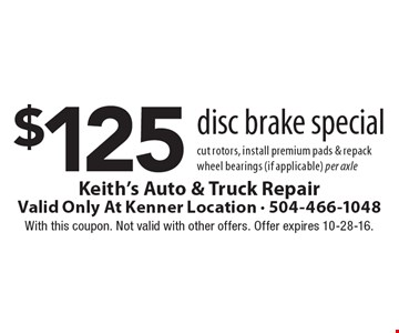 $125 disc brake special. Cut rotors, install premium pads & repack wheel bearings (if applicable) per axle. With this coupon. Not valid with other offers. Offer expires 10-28-16.