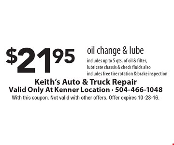 $21.95 oil change & lube. Includes up to 5 qts. of oil & filter, lubricate chassis & check fluids. Also includes free tire rotation & brake inspection. With this coupon. Not valid with other offers. Offer expires 10-28-16.