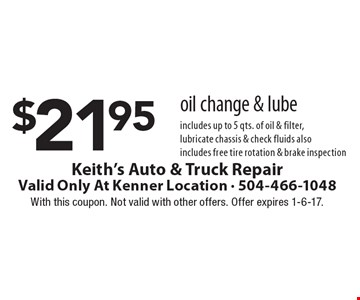 $21.95 oil change & lube. Includes up to 5 qts. of oil & filter, lubricate chassis & check fluids. Also includes free tire rotation & brake inspection. With this coupon. Not valid with other offers. Offer expires 1-6-17.