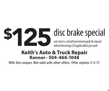 $125 disc brake special cut rotors, install premium pads & repack wheel bearings (if applicable) per axle. With this coupon. Not valid with other offers. Offer expires 3-3-17.