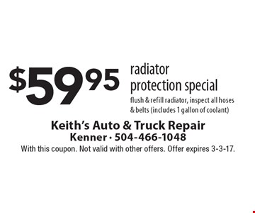 $59.95 radiator protection special flush & refill radiator, inspect all hoses& belts (includes 1 gallon of coolant). With this coupon. Not valid with other offers. Offer expires 3-3-17.