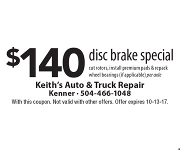 $140 disc brake special cut rotors, install premium pads & repack wheel bearings (if applicable) per axle. With this coupon. Not valid with other offers. Offer expires 10-13-17.