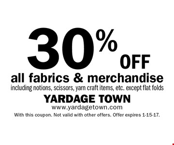 30% oFF all fabrics & merchandise including notions, scissors, yarn craft items, etc. except flat folds. With this coupon. Not valid with other offers. Offer expires 1-15-17.