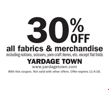 30% oFF all fabrics & merchandise including notions, scissors, yarn craft items, etc. except flat folds. With this coupon. Not valid with other offers. Offer expires 11-4-16.