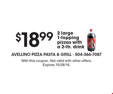 $18.99 for 2 large 1-topping pizzas with a 2-ltr. drink. With this coupon. Not valid with other offers. Expires 10/28/16.