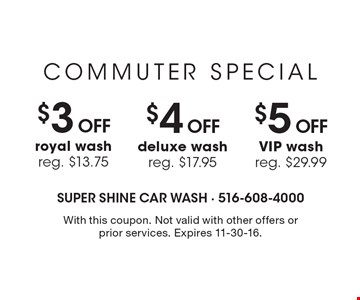 Commuter Special – $3 off royal wash, reg. $13.75. $4 off deluxe wash, reg. $17.95. $5 off VIP wash, reg. $29.99. With this coupon. Not valid with other offers or prior services. Expires 11-30-16.