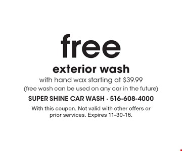 free exterior wash with hand wax starting at $39.99 (free wash can be used on any car in the future). With this coupon. Not valid with other offers or prior services. Expires 11-30-16.