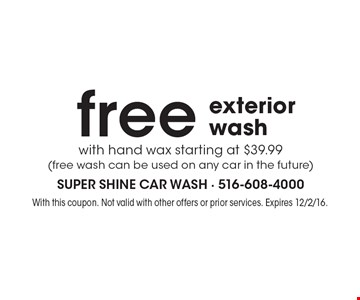 free with hand wax starting at $39.99(free wash can be used on any car in the future)exterior wash . With this coupon. Not valid with other offers or prior services. Expires 12/2/16.